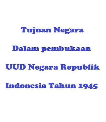 Tujuan negara dalam pembukaan Undang – Undang Dasar  1945
