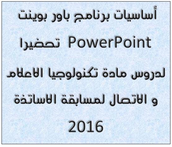 أساسيات برنامج باور بوينت PowerPoint تحضيرا لدروس مادة تكنولوجيا الاعلام و الاتصال لمسابقة الاساتذة 2016