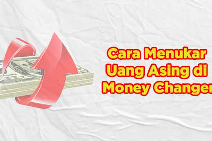Cara Tukar Uang Asing di Money Changer