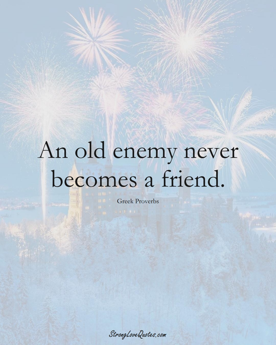 An old enemy never becomes a friend. (Greek Sayings);  #EuropeanSayings