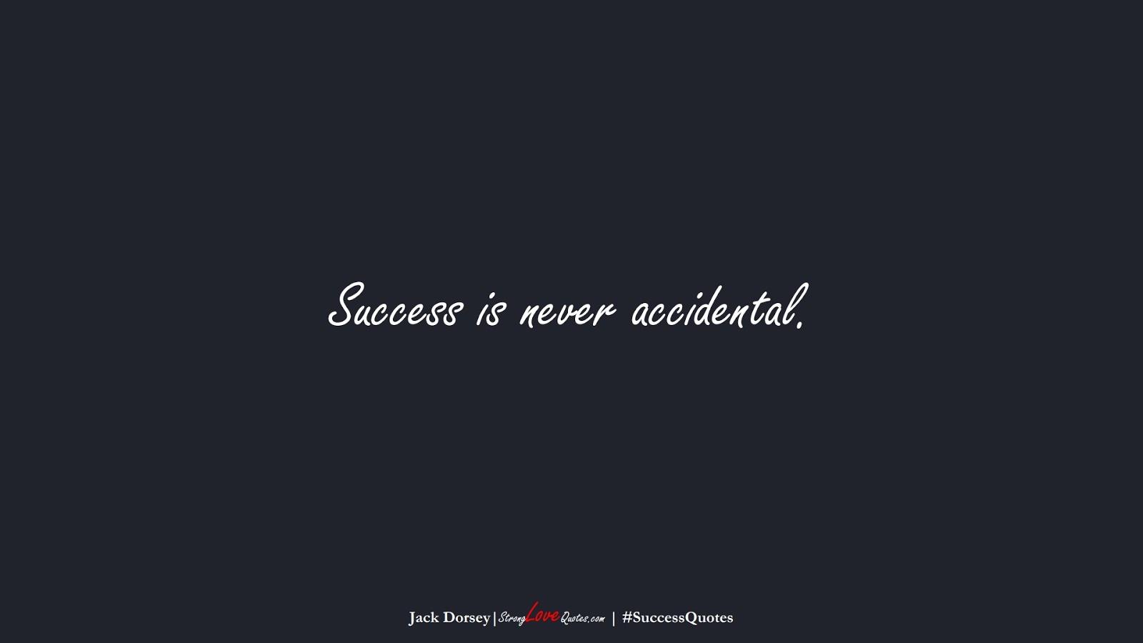 Success is never accidental. (Jack Dorsey);  #SuccessQuotes