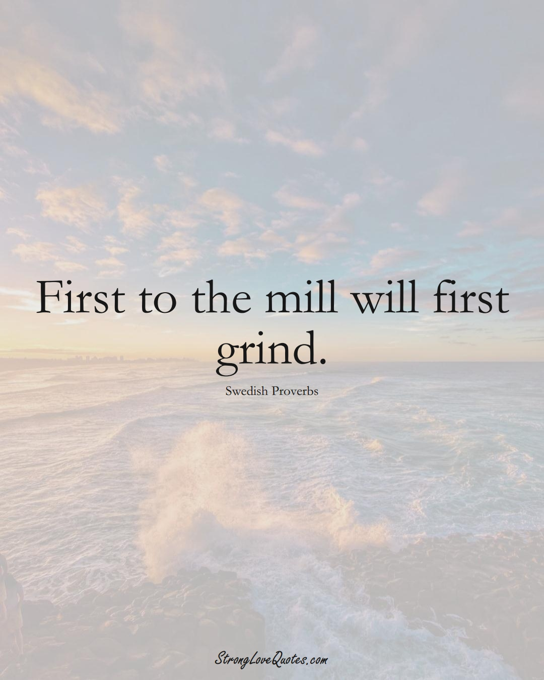 First to the mill will first grind. (Swedish Sayings);  #EuropeanSayings