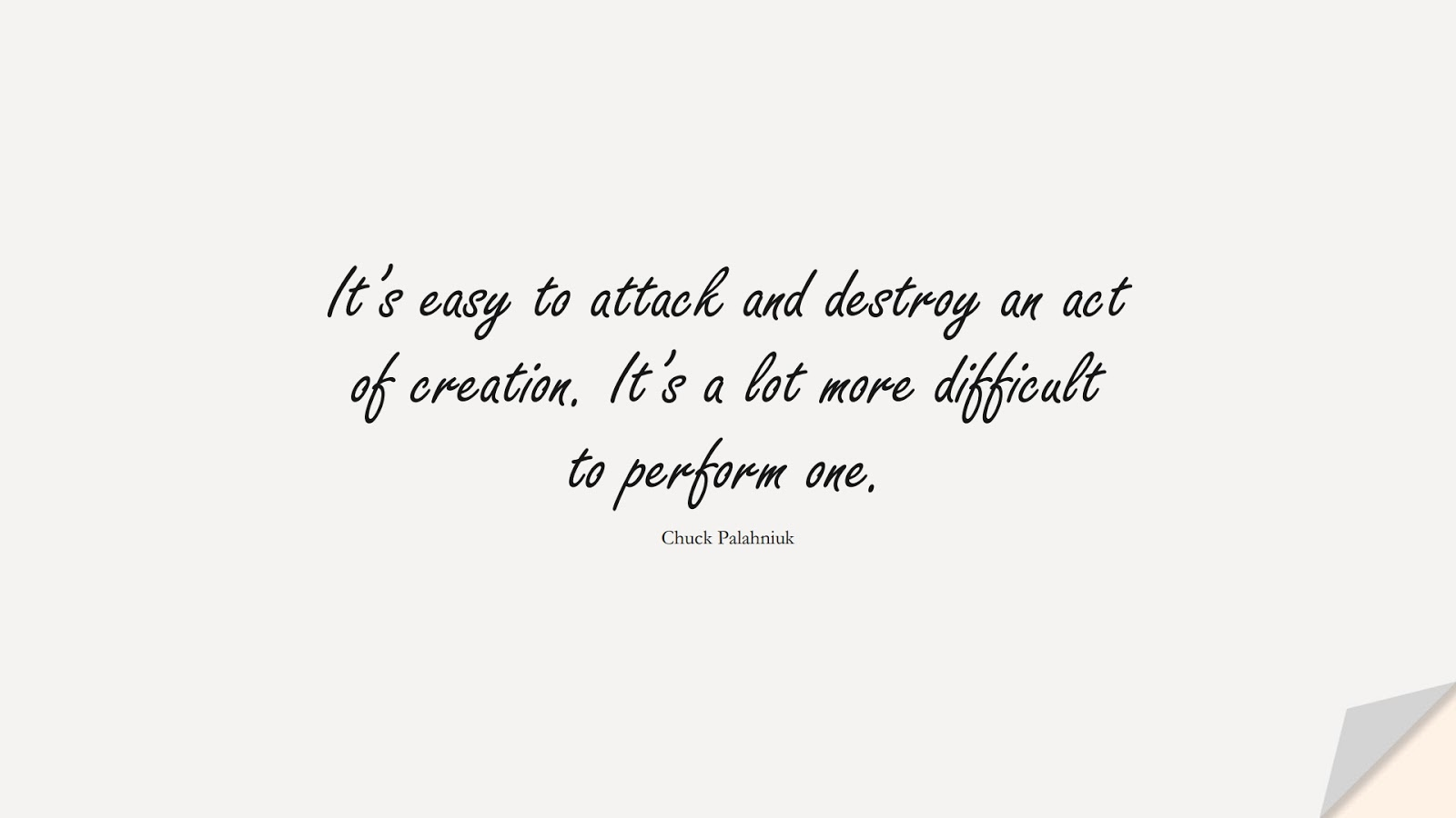 It's easy to attack and destroy an act of creation. It's a lot more difficult to perform one. (Chuck Palahniuk);  #HardWorkQuotes