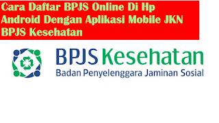 Cara Daftar BPJS Online Di Hp Android Dengan Aplikasi Mobile JKN BPJS Kesehatan
