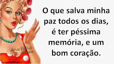 O que salva minha paz todos os dias, é ter péssima memória e um bom coração.
