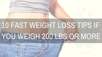 10 Fast Weight Loss Tips if You Weigh 200 lbs or More,diet plan to lose weight fast,  how to lose weight fast in 2 weeks,  how to lose weight fast naturally,  how to lose weight fast without exercise,  losing weight program,  weight loss diet plan,  how to lose weight in a week,  how to lose weight in a month,