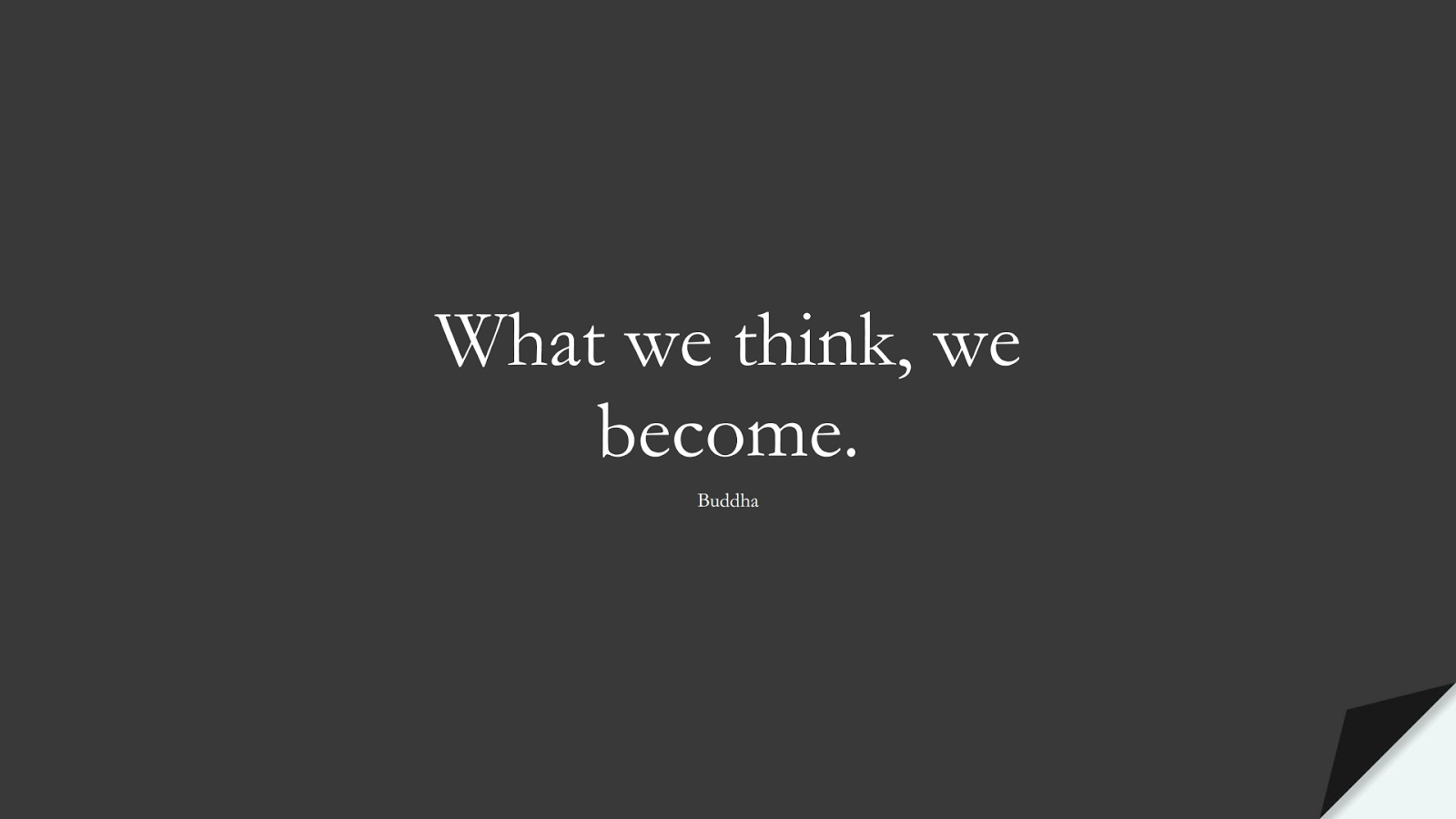What we think, we become. (Buddha);  #ShortQuotes