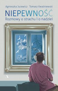 Agnieszka Jucewicz, Tomasz Kwaśniewski. Niepewność. Rozmowy o strachu i o nadziei.