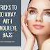 Tricks to do away with under eye bags