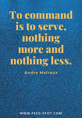 To command is to serve, nothing more and nothing less. __ Andre Malraux