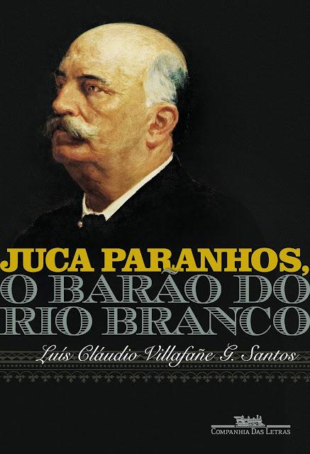 Juca Paranhos, o Barão do Rio Branco - Luís Cláudio Villafañe G. Santos