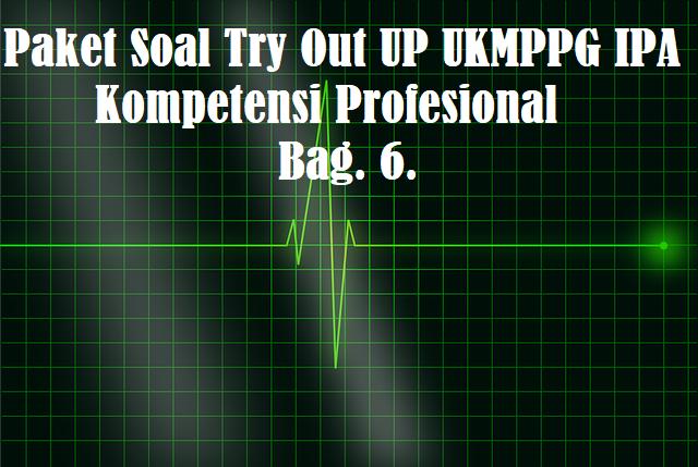 Paket Soal Try Out UP UKMPPG IPA Kompetensi Profesional Bag. 6.