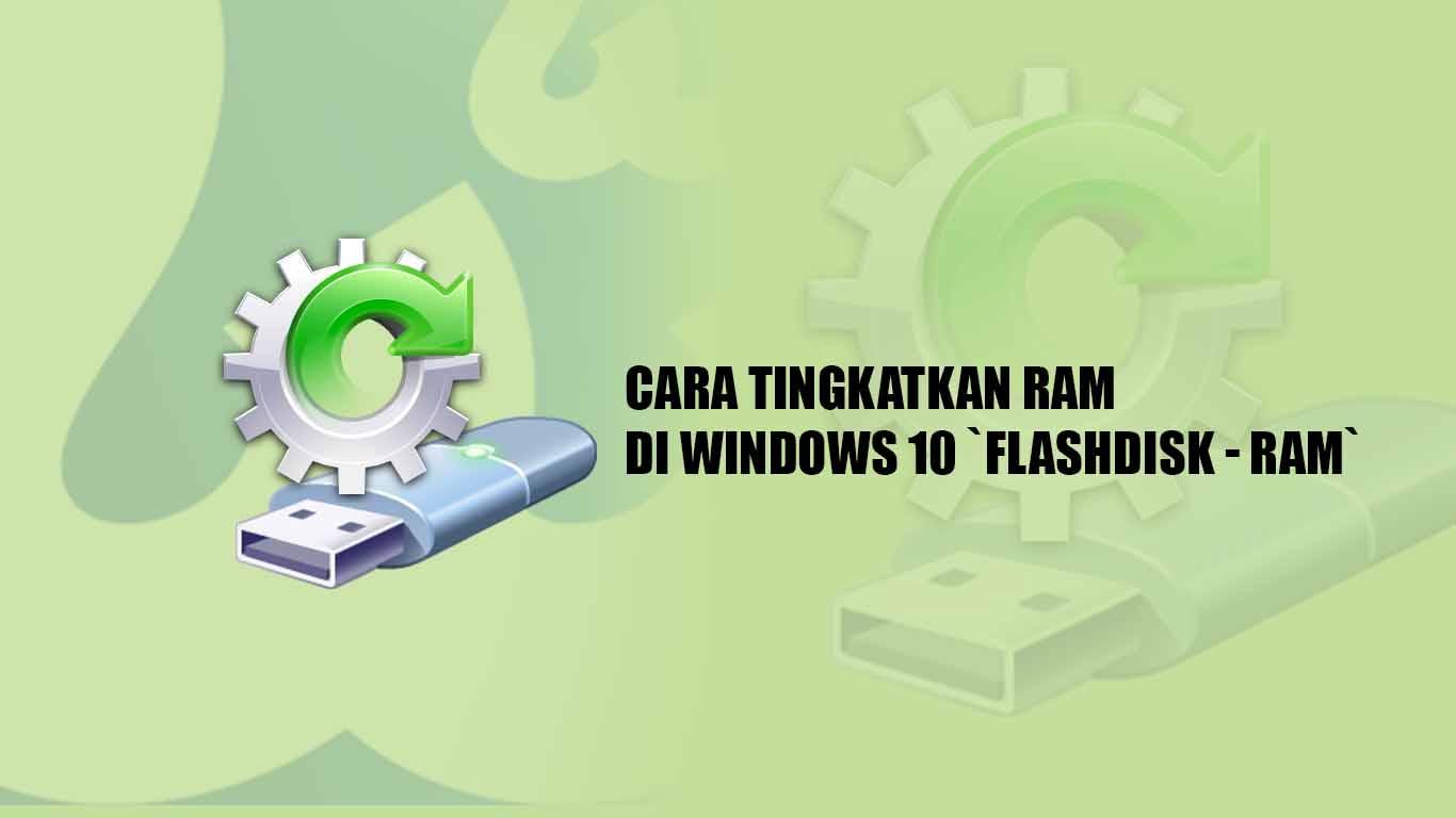 Tutorial untuk Meningkatkan RAM Dengan USB / Pendrive alias Flashdisk di Windows 10, 8, dan 7