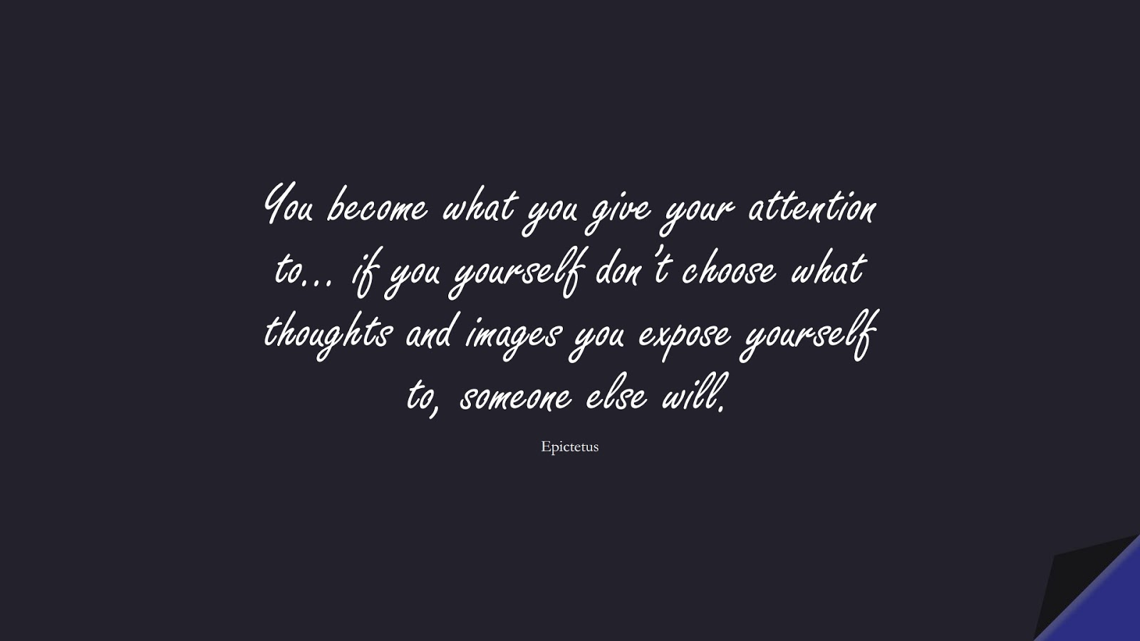 You become what you give your attention to… if you yourself don't choose what thoughts and images you expose yourself to, someone else will. (Epictetus);  #StoicQuotes