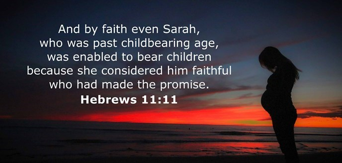 And by faith even Sarah, who was past childbearing age, was enabled to bear children because she considered him faithful who had made the promise.