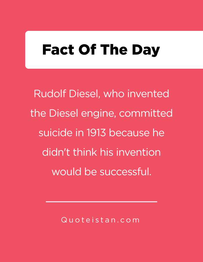 Rudolf Diesel, who invented the Diesel engine, committed suicide in 1913 because he didn't think his invention would be successful.