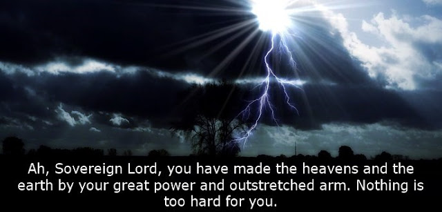 Ah, Sovereign Lord, you have made the heavens and the earth by your great power and outstretched arm. Nothing is too hard for you.