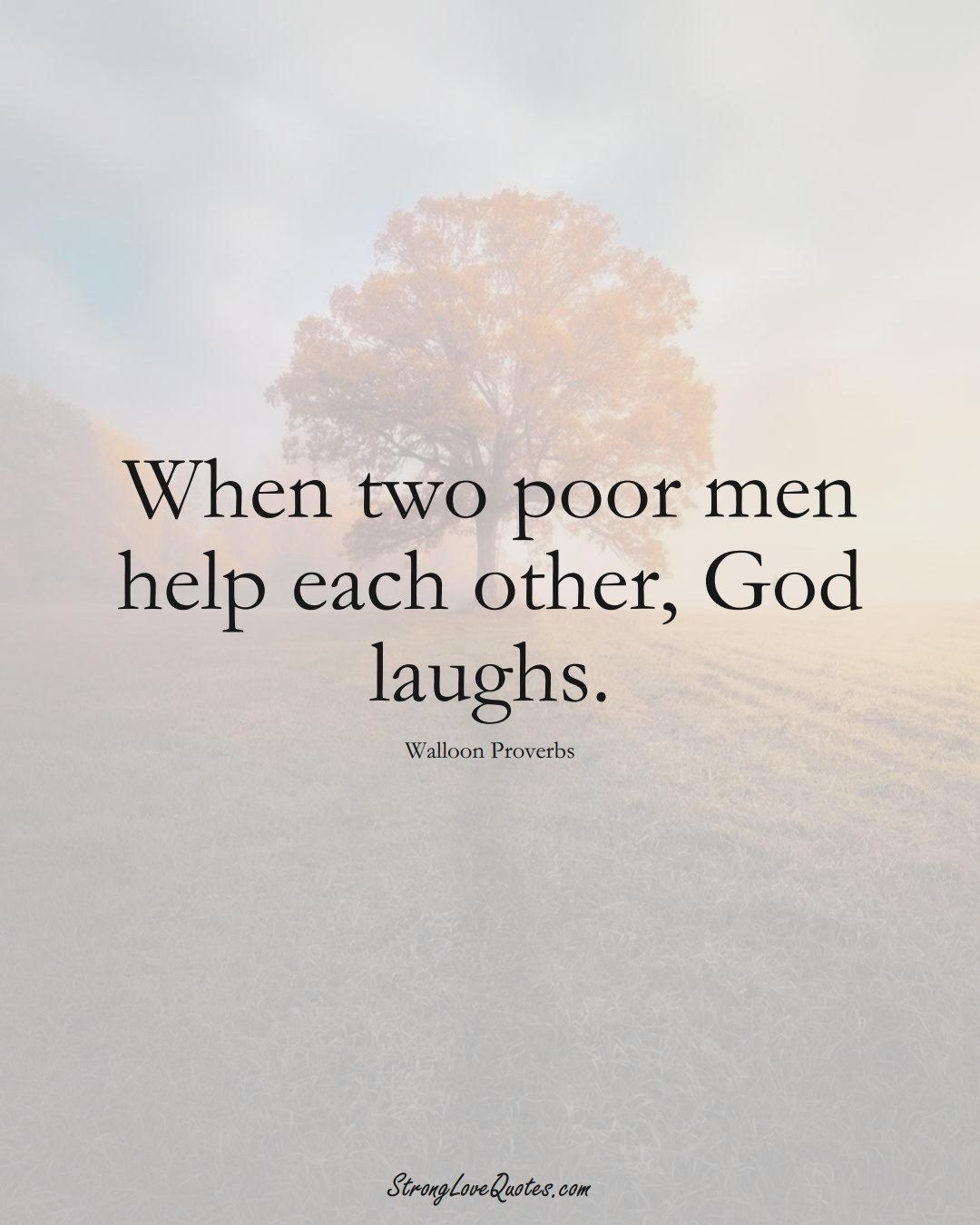 When two poor men help each other, God laughs. (Walloon Sayings);  #aVarietyofCulturesSayings