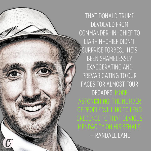 That Donald Trump devolved from commander-in-chief to liar-in-chief didn't surprise Forbes... he's been shamelessly exaggerating and prevaricating to our faces for almost four decades. More astonishing: the number of people willing to lend credence to that obvious mendacity on his behalf. — Randall Lane, chief content officer of Forbes Media and editor of Forbes Magazine