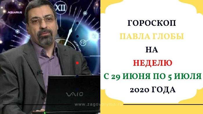 Гороскоп Павла Глобы на неделю с 29 июня по 5 июля 2020 года