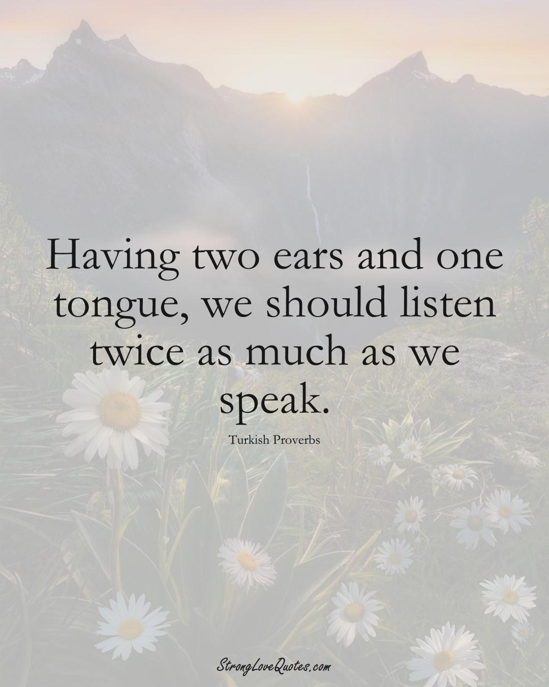 Having two ears and one tongue, we should listen twice as much as we speak. (Turkish Sayings);  #MiddleEasternSayings