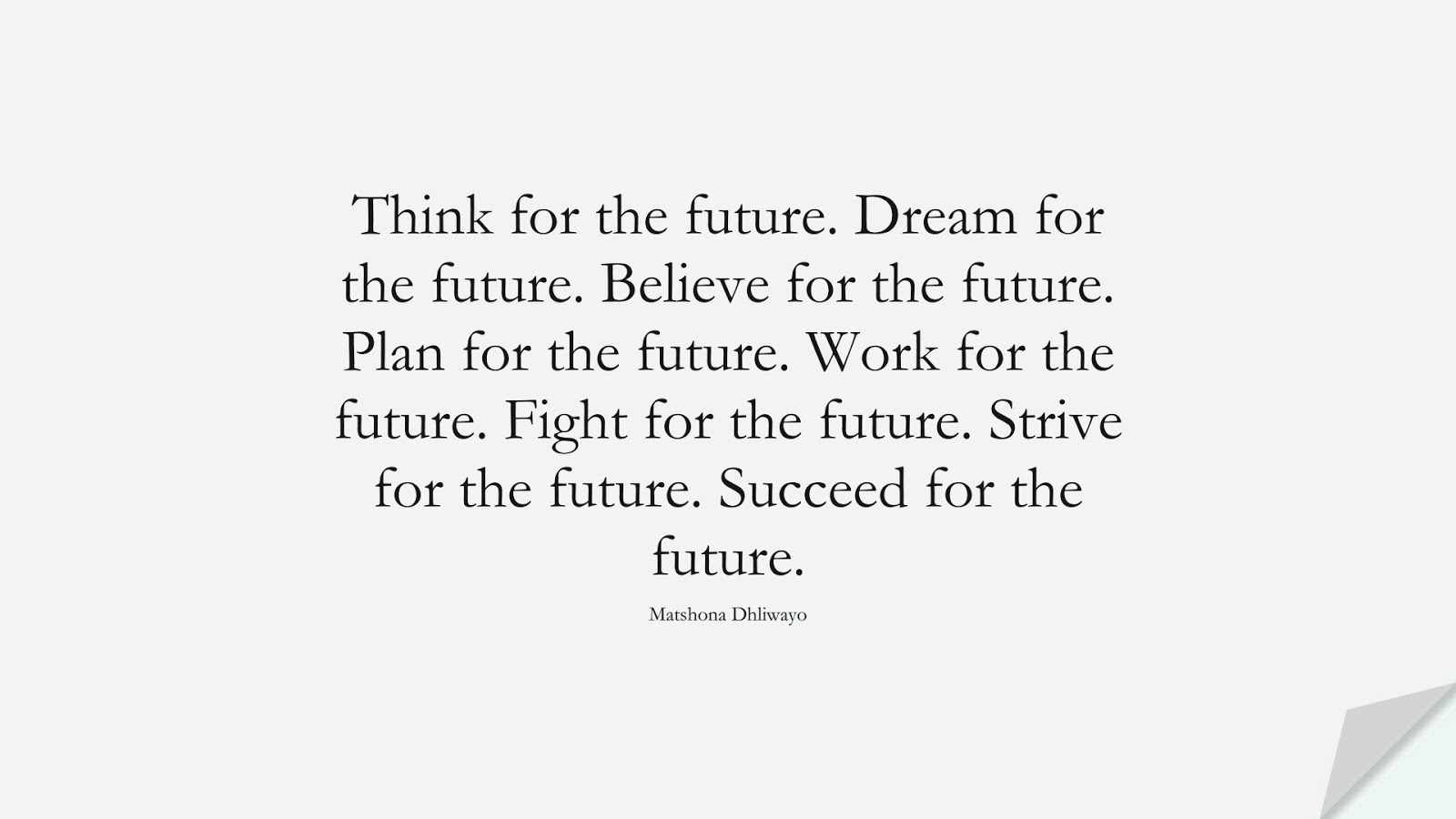 Think for the future. Dream for the future. Believe for the future. Plan for the future. Work for the future. Fight for the future. Strive for the future. Succeed for the future. (Matshona Dhliwayo);  #PerseveranceQuotes