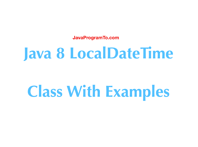Java 8 LocalDateTime Class With Examples