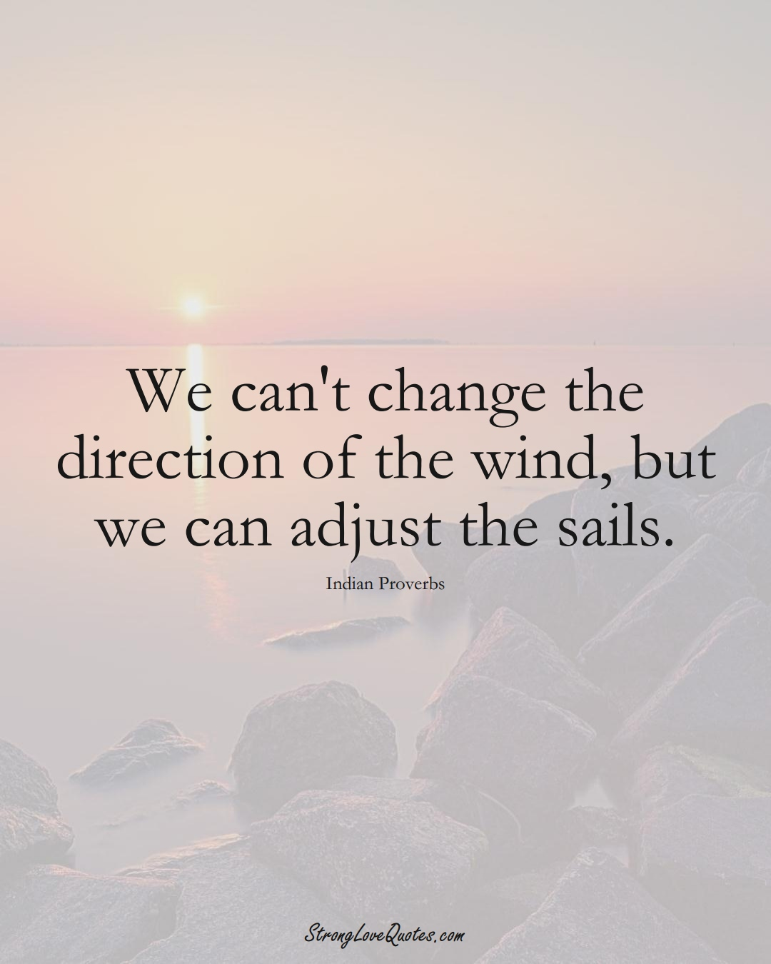 We can't change the direction of the wind, but we can adjust the sails. (Indian Sayings);  #AsianSayings
