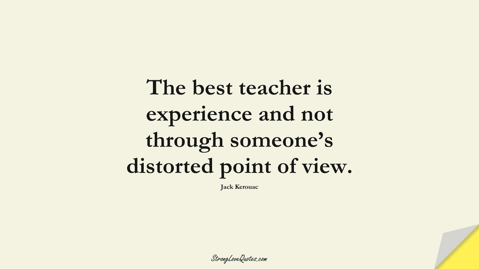 The best teacher is experience and not through someone's distorted point of view. (Jack Kerouac);  #EducationQuotes