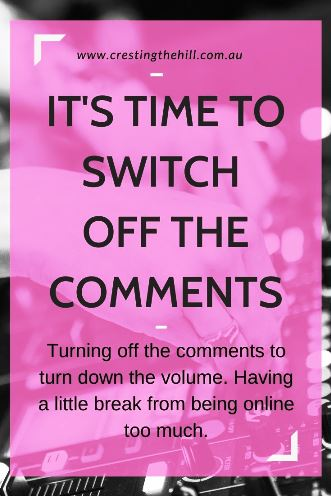 Turning off the comments to turn down the volume. Having a little break from being online too much.