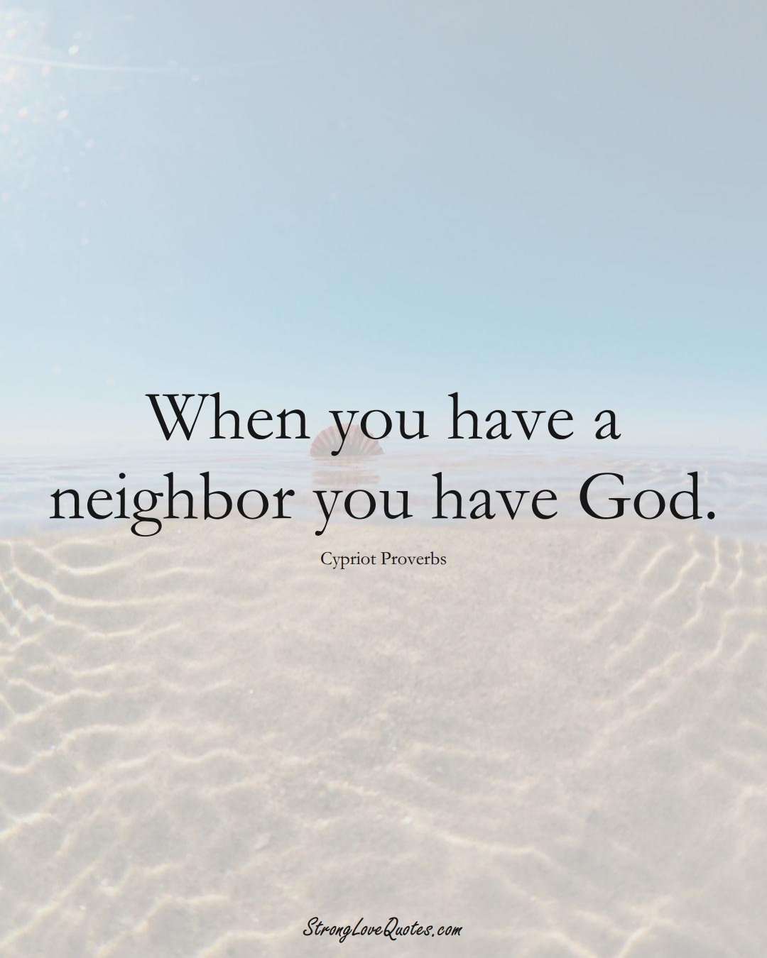 When you have a neighbor you have God. (Cypriot Sayings);  #MiddleEasternSayings