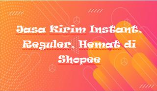 Jasa Kirim Instant, Reguler, Hemat di Shopee