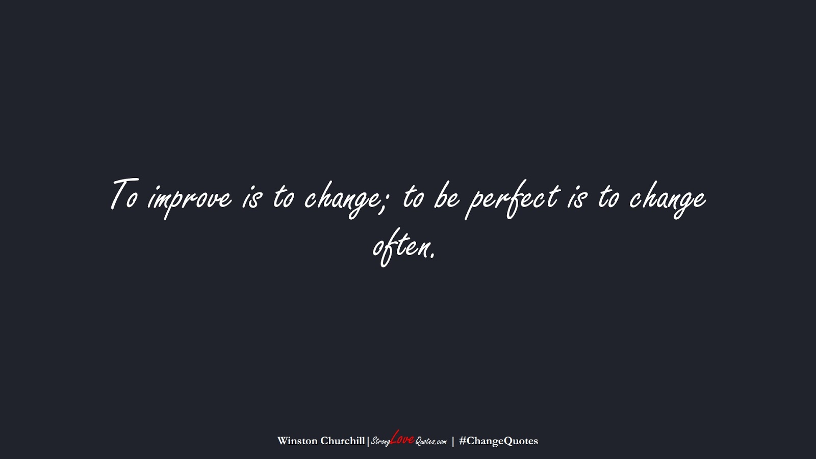 To improve is to change; to be perfect is to change often. (Winston Churchill);  #ChangeQuotes