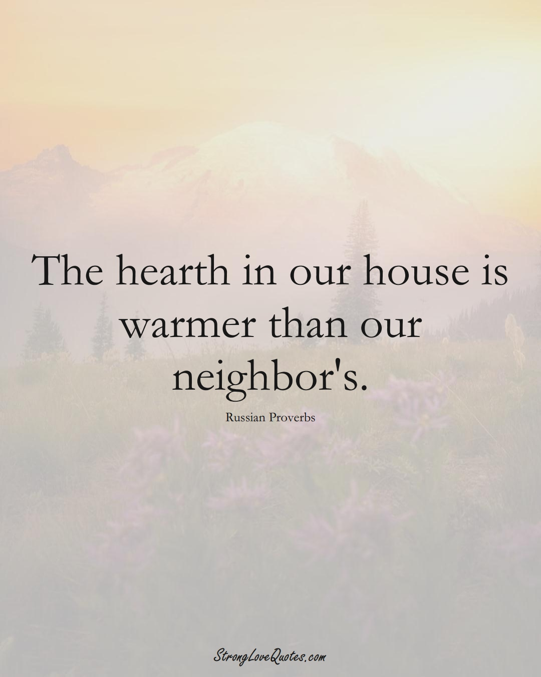 The hearth in our house is warmer than our neighbor's. (Russian Sayings);  #AsianSayings