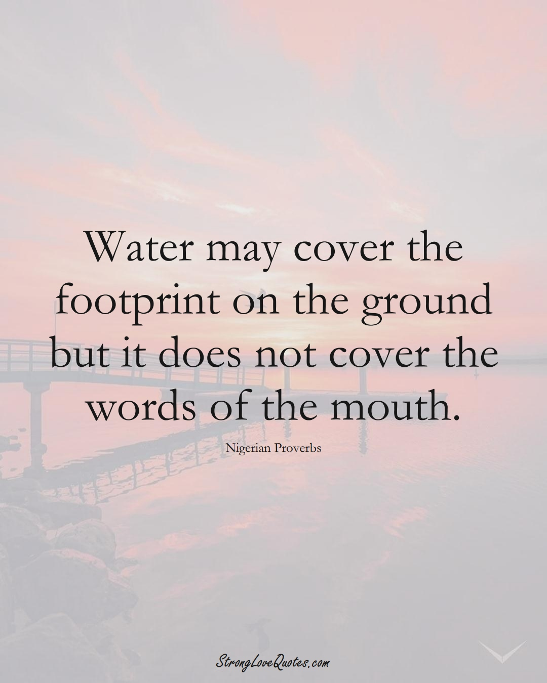 Water may cover the footprint on the ground but it does not cover the words of the mouth. (Nigerian Sayings);  #AfricanSayings