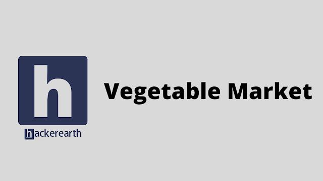 HackerEarth Vegetable Market problem solution