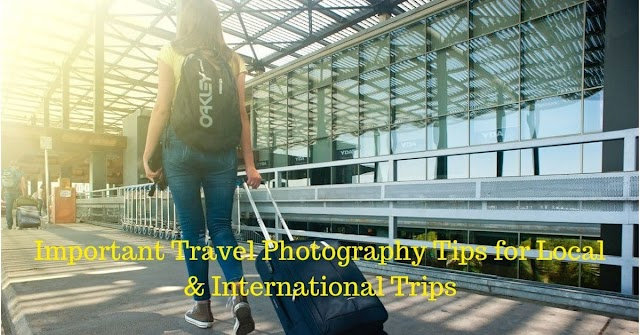 Important Travel Photography Tips for Local & International Trips