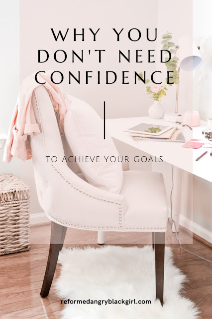 Learn how to accomplish all your goals with zero confidence in yourself.