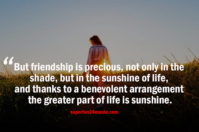 But friendship is precious, not only in the shade, but in the sunshine of life, and thanks to a benevolent arrangement the greater part of life is sunshine.