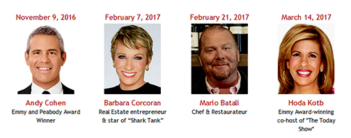 "November 9, 2016 Andy Cohen Emmy and Peabody Award Winner February 7, 2017 Barbara Corcoran Real Estate entrepreneur & star of ""Shark Tank"" February 21, 2017 Mario Batali Chef & Restaurateur March 14, 2017 Hoda Kotb Emmy Award-winning co-host of ""The Today Show"""