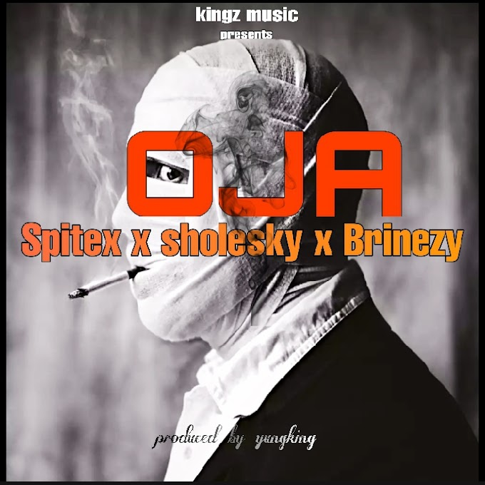 (MUSIC)-OJA BY SPITEX x  SHOLESKY x BRINEZY PRODUCED BY YUNGKING