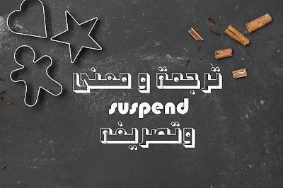 ترجمة و معنى suspend وتصريفه