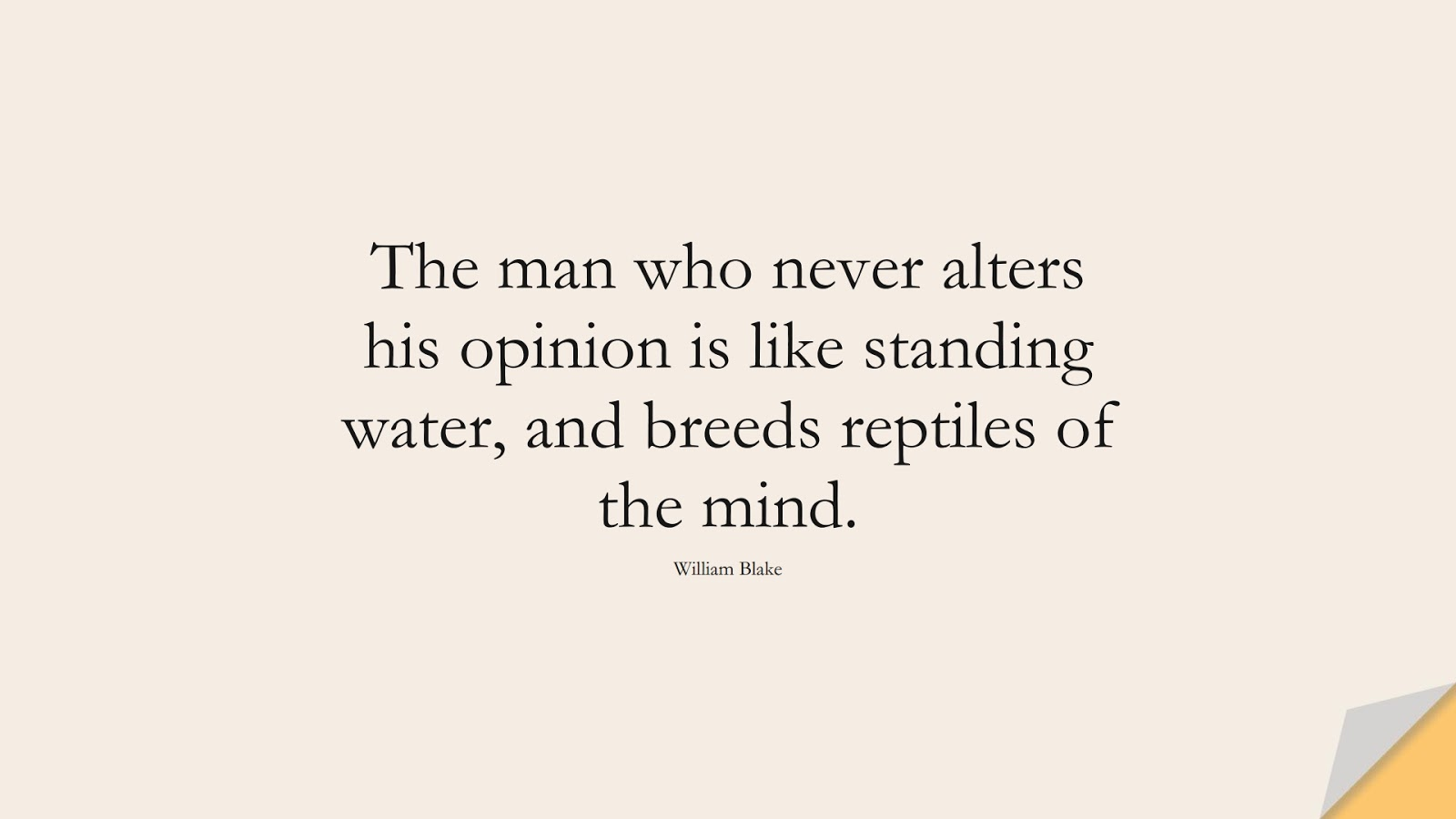 The man who never alters his opinion is like standing water, and breeds reptiles of the mind. (William Blake);  #ChangeQuotes