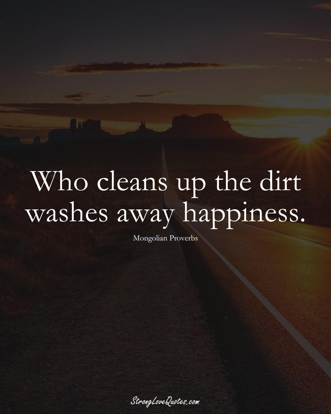 Who cleans up the dirt washes away happiness. (Mongolian Sayings);  #AsianSayings