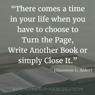 """Quotes About Moving On: """"There comes a time in your life when you have to choose to turn the page, write another book or simply close it."""" - Shannon L. Alder"""