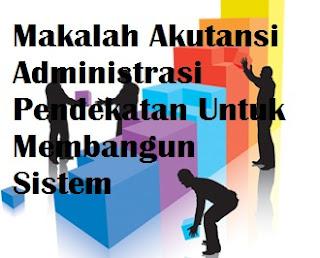 Makalah Akutansi Administrasi Pendekatan Untuk Membangun Sistem