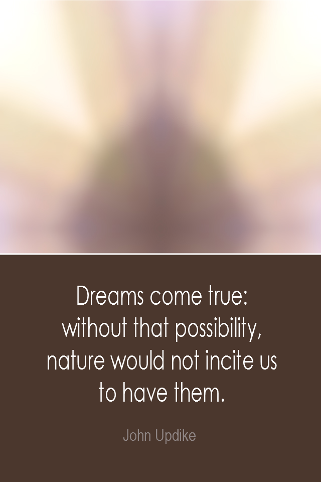 visual quote - image quotation: Dreams come true: Without that possibility, nature would not incite us to have them. - John Updike