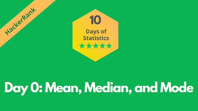 HackerRank Day 0: Mean, Median, and Mode | 10 Days Of Statistics solution