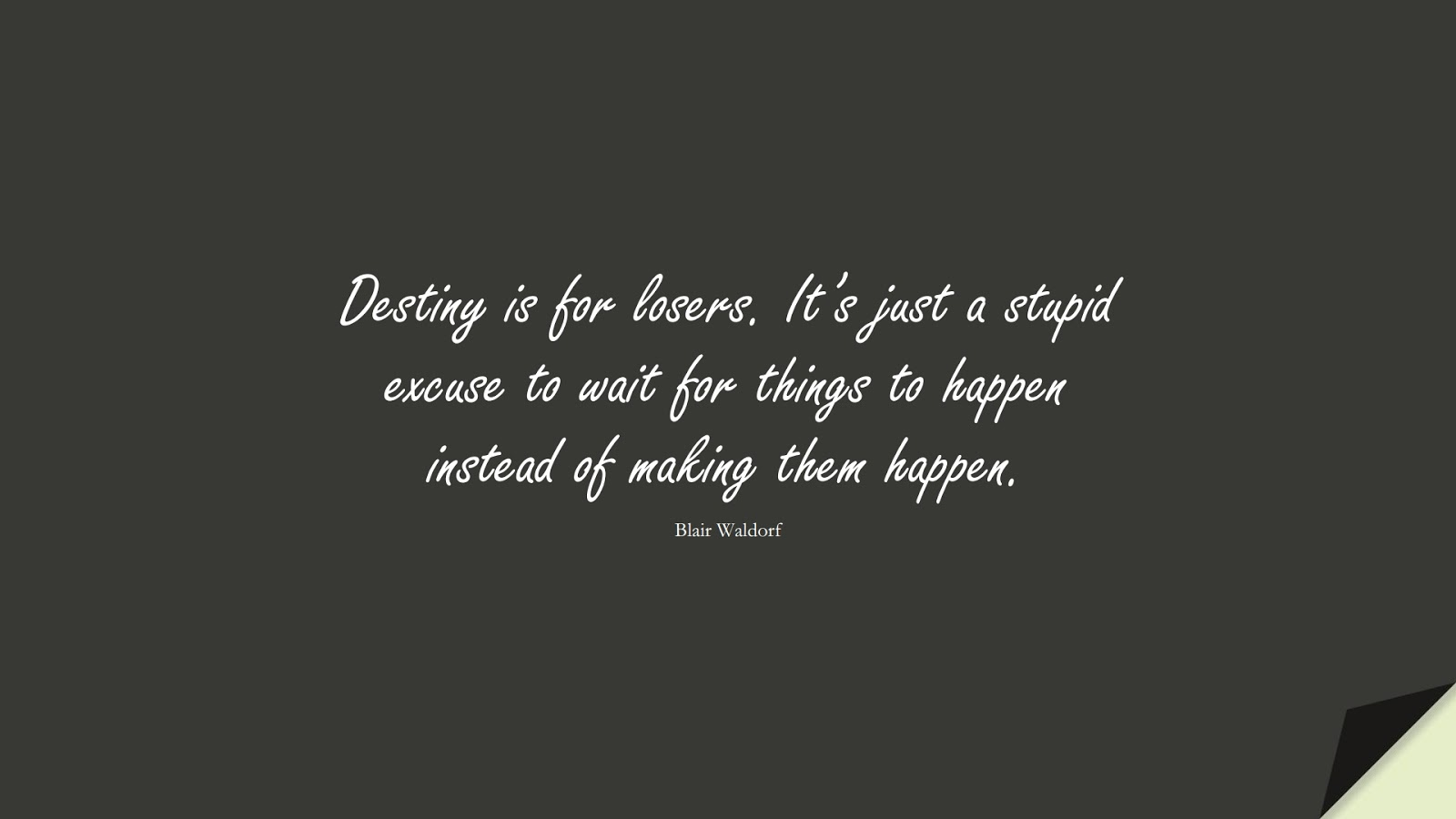 Destiny is for losers. It's just a stupid excuse to wait for things to happen instead of making them happen. (Blair Waldorf);  #HardWorkQuotes