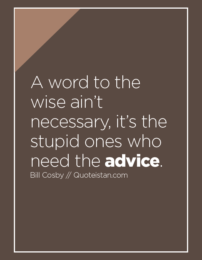 A word to the wise ain't necessary, it's the stupid ones who need the advice.